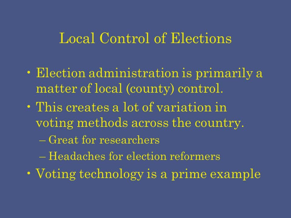 Local Control of Elections Election administration is primarily a matter of local (county) control.