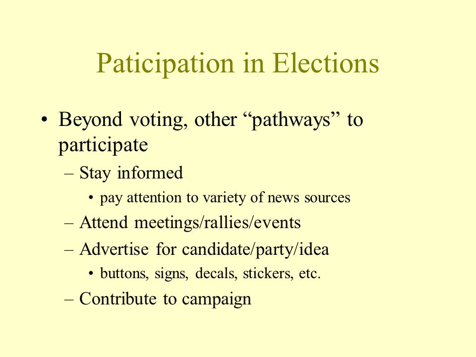 Paticipation in Elections Beyond voting, other pathways to participate –Stay informed pay attention to variety of news sources –Attend meetings/rallies/events –Advertise for candidate/party/idea buttons, signs, decals, stickers, etc.