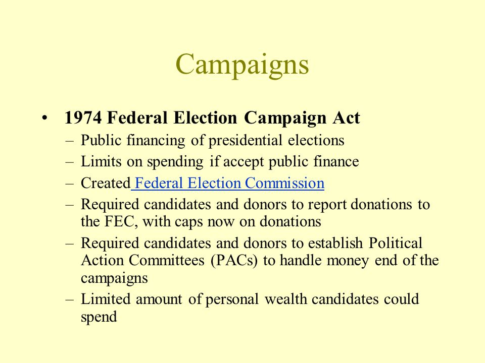 Campaigns 1974 Federal Election Campaign Act –Public financing of presidential elections –Limits on spending if accept public finance –Created Federal Election Commission Federal Election Commission –Required candidates and donors to report donations to the FEC, with caps now on donations –Required candidates and donors to establish Political Action Committees (PACs) to handle money end of the campaigns –Limited amount of personal wealth candidates could spend