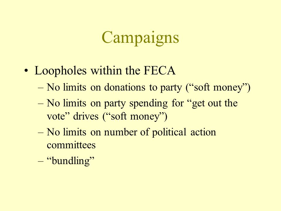 Campaigns Loopholes within the FECA –No limits on donations to party ( soft money ) –No limits on party spending for get out the vote drives ( soft money ) –No limits on number of political action committees – bundling
