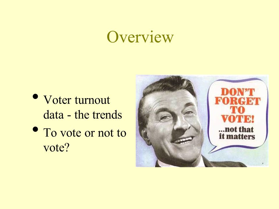 Overview Voter turnout data - the trends To vote or not to vote