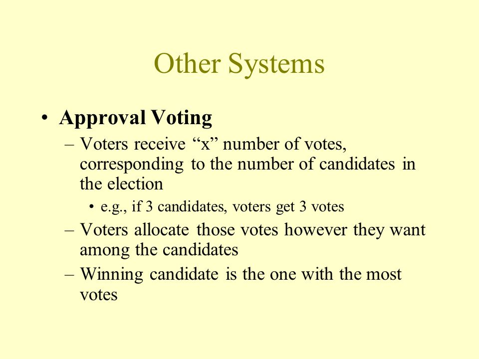 Other Systems Approval Voting –Voters receive x number of votes, corresponding to the number of candidates in the election e.g., if 3 candidates, voters get 3 votes –Voters allocate those votes however they want among the candidates –Winning candidate is the one with the most votes