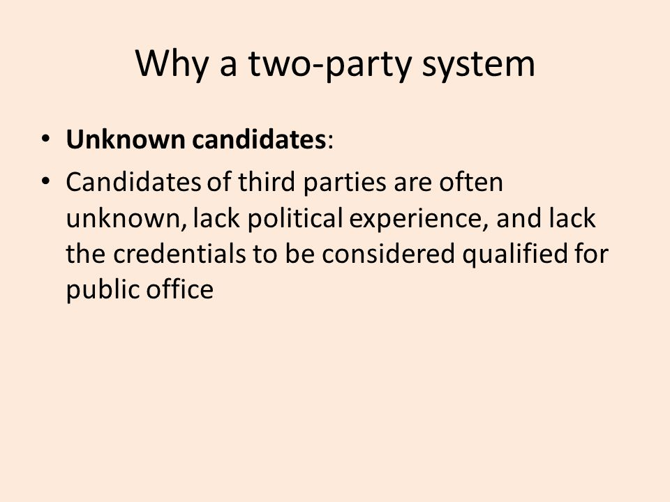 Why a two-party system Unknown candidates: Candidates of third parties are often unknown, lack political experience, and lack the credentials to be considered qualified for public office