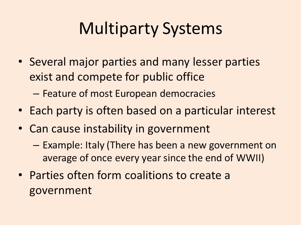 Multiparty Systems Several major parties and many lesser parties exist and compete for public office – Feature of most European democracies Each party is often based on a particular interest Can cause instability in government – Example: Italy (There has been a new government on average of once every year since the end of WWII) Parties often form coalitions to create a government