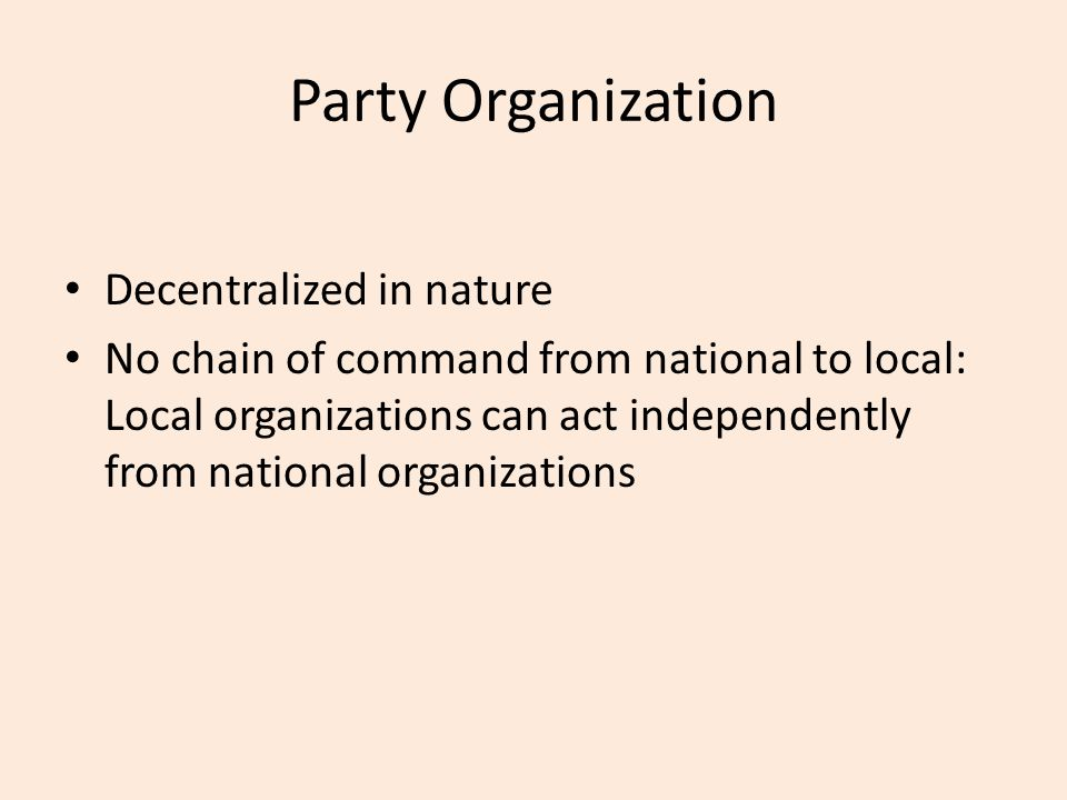 Party Organization Decentralized in nature No chain of command from national to local: Local organizations can act independently from national organiz