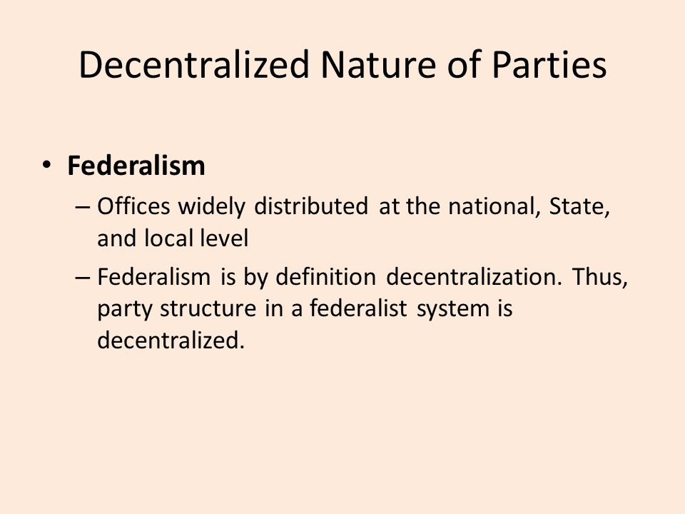Decentralized Nature of Parties Federalism – Offices widely distributed at the national, State, and local level – Federalism is by definition decentralization.
