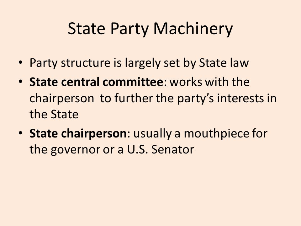 State Party Machinery Party structure is largely set by State law State central committee: works with the chairperson to further the party's interests in the State State chairperson: usually a mouthpiece for the governor or a U.S.