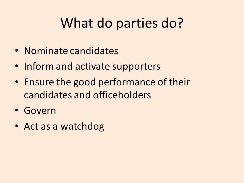 What do parties do? Nominate candidates Inform and activate supporters Ensure the good performance of their candidates and officeholders Govern Act as