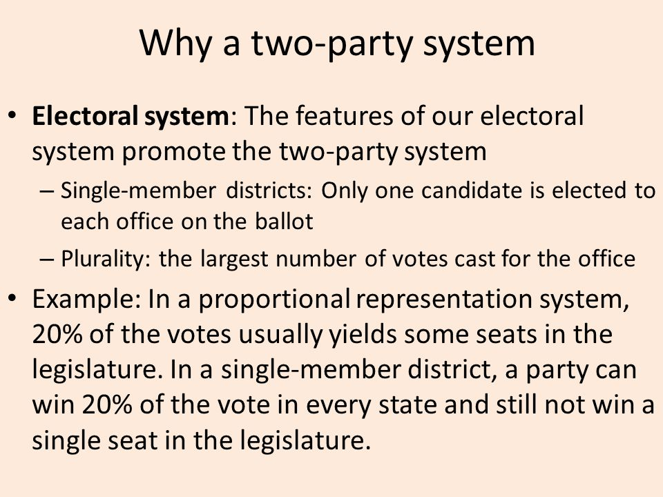 Why a two-party system Electoral system: The features of our electoral system promote the two-party system – Single-member districts: Only one candidate is elected to each office on the ballot – Plurality: the largest number of votes cast for the office Example: In a proportional representation system, 20% of the votes usually yields some seats in the legislature.