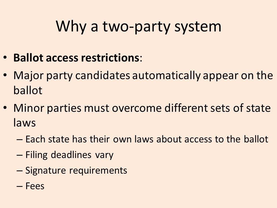 Why a two-party system Ballot access restrictions: Major party candidates automatically appear on the ballot Minor parties must overcome different set