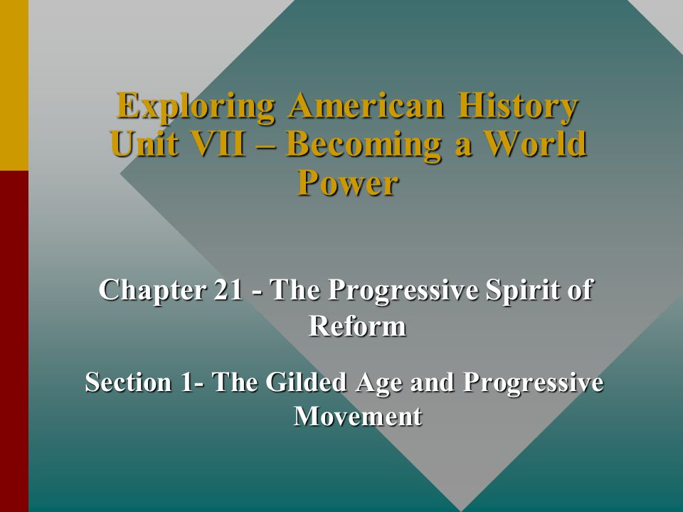 Exploring American History Unit VII – Becoming a World Power Chapter 21 - The Progressive Spirit of Reform Section 1- The Gilded Age and Progressive M