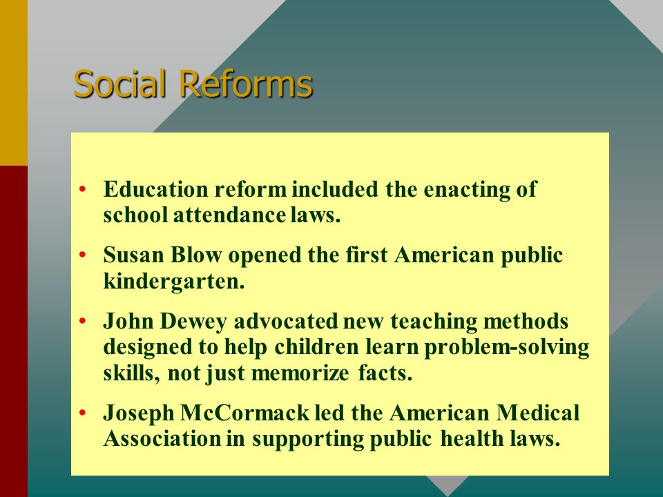 Social Reforms Education reform included the enacting of school attendance laws. Susan Blow opened the first American public kindergarten. John Dewey