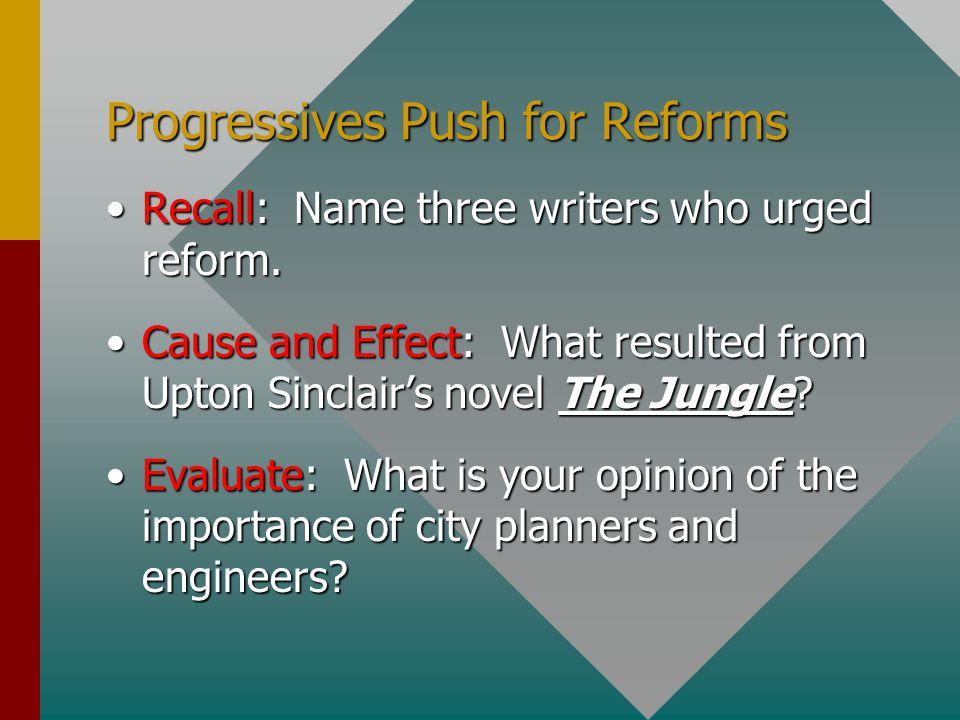 Progressives Push for Reforms Recall: Name three writers who urged reform.Recall: Name three writers who urged reform. Cause and Effect: What resulted