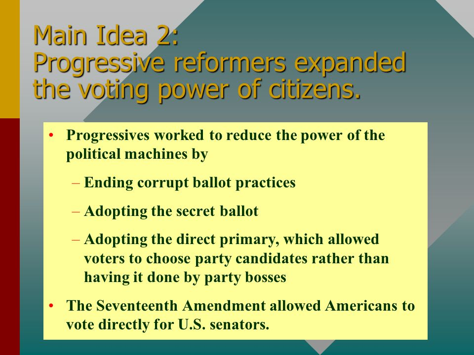 Main Idea 2: Progressive reformers expanded the voting power of citizens. Progressives worked to reduce the power of the political machines by – –Endi