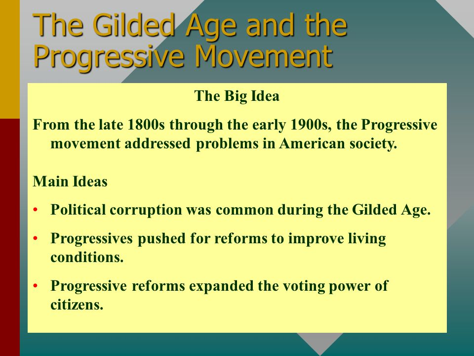 The Gilded Age and the Progressive Movement The Big Idea From the late 1800s through the early 1900s, the Progressive movement addressed problems in A