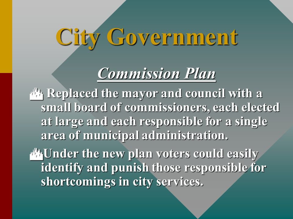 City Government Commission Plan  Replaced the mayor and council with a small board of commissioners, each elected at large and each responsible for a