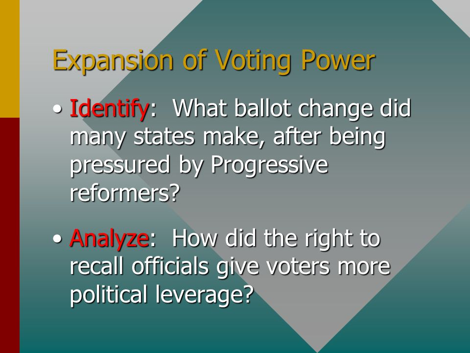 Expansion of Voting Power Identify: What ballot change did many states make, after being pressured by Progressive reformers?Identify: What ballot chan