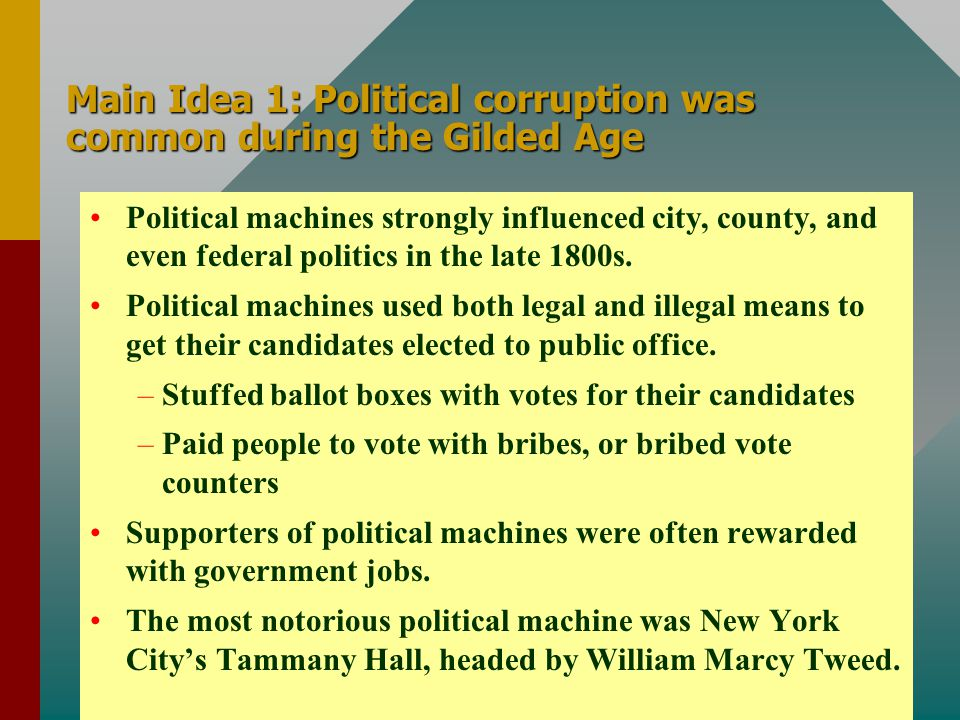 Main Idea 1: Political corruption was common during the Gilded Age Political machines strongly influenced city, county, and even federal politics in t