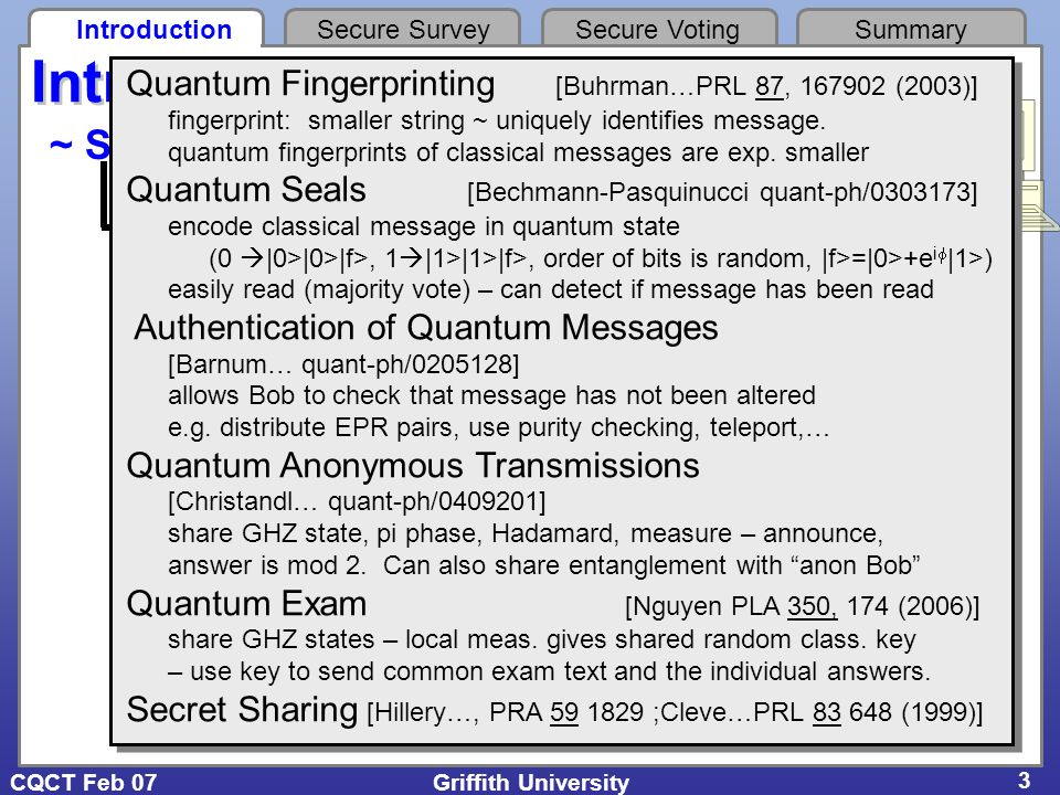 CQCT Feb 07 IntroductionSecure SurveySecure VotingSummary Griffith University 4 Cleve, Gottesman & Lo, PRL 83, 648 (1999) (n,k) threshold scheme - n shares - need k pieces to reveal secret Quantum (2,2) threshold scheme Secret sharing Classical (2,2) threshold scheme: - two secret numbers m, c - encode as linear equation y = m x + c quantum secret c 0 x y k = 2, n = 2 Shamir, ACM 22, 612 (1979) (x 1, y 1 ) (x 2, y 2 ) slope = m e.g.
