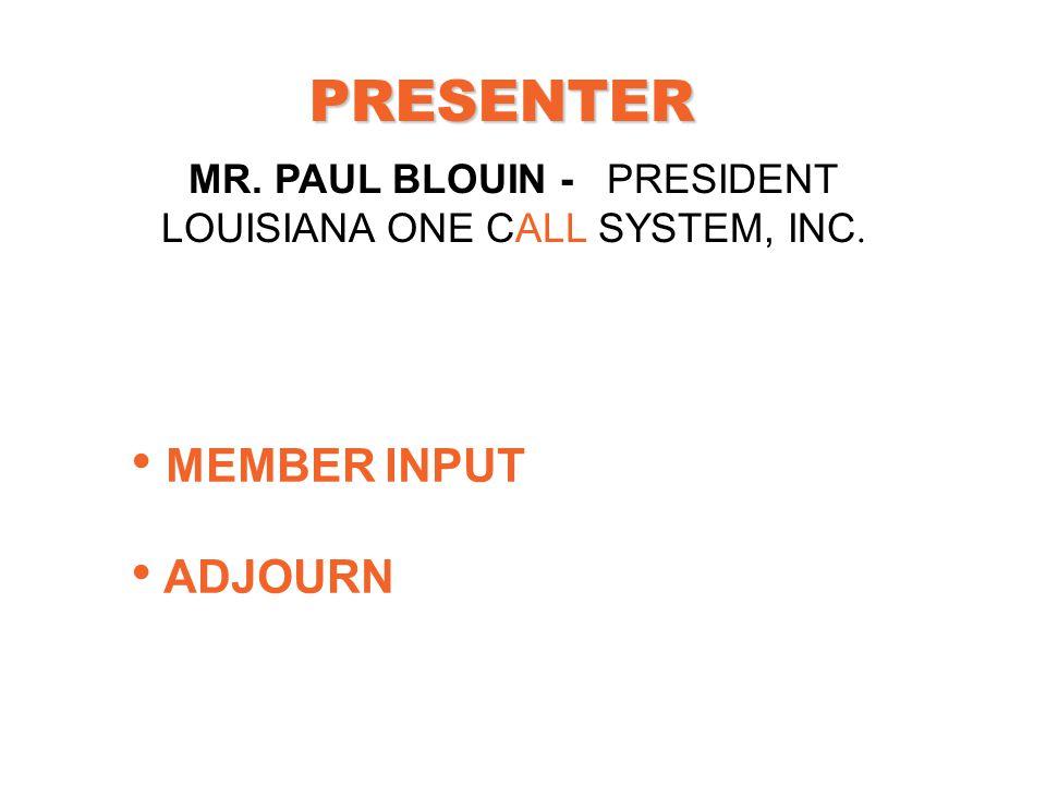 PRESENTER MEMBER INPUT ADJOURN MR. PAUL BLOUIN -PRESIDENT LOUISIANA ONE CALL SYSTEM, INC.