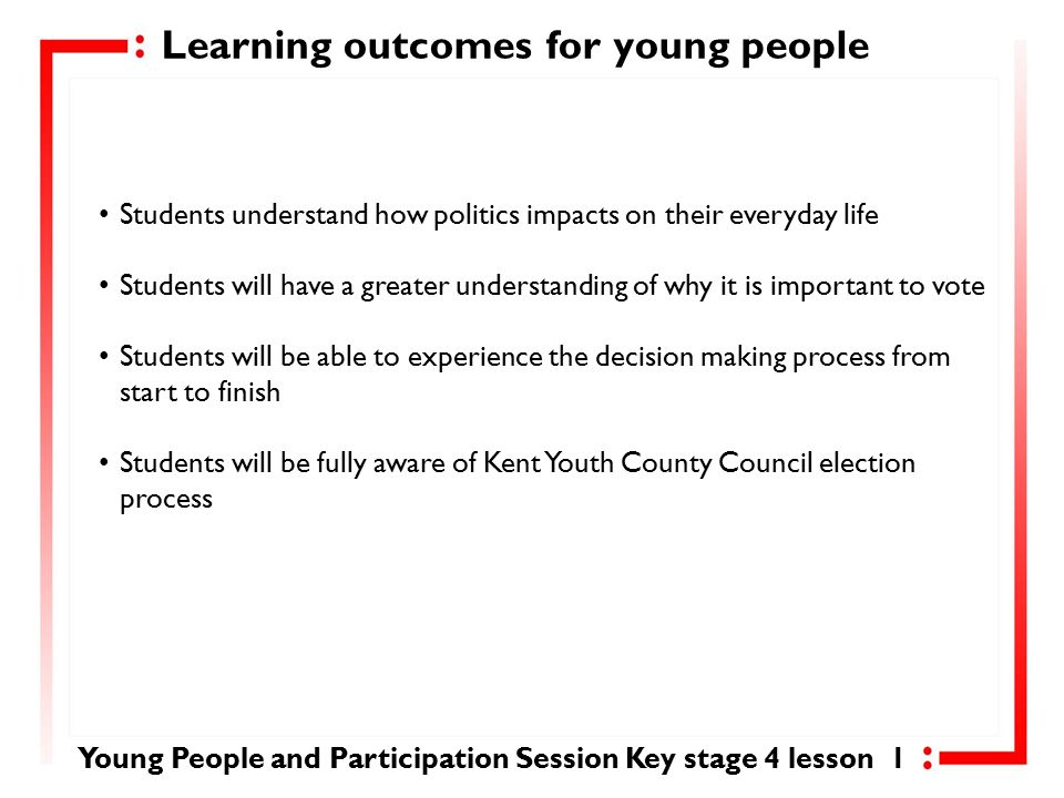 Learning outcomes for young people Students understand how politics impacts on their everyday life Students will have a greater understanding of why it is important to vote Students will be able to experience the decision making process from start to finish Students will be fully aware of Kent Youth County Council election process Young People and Participation Session Key stage 4 lesson 1
