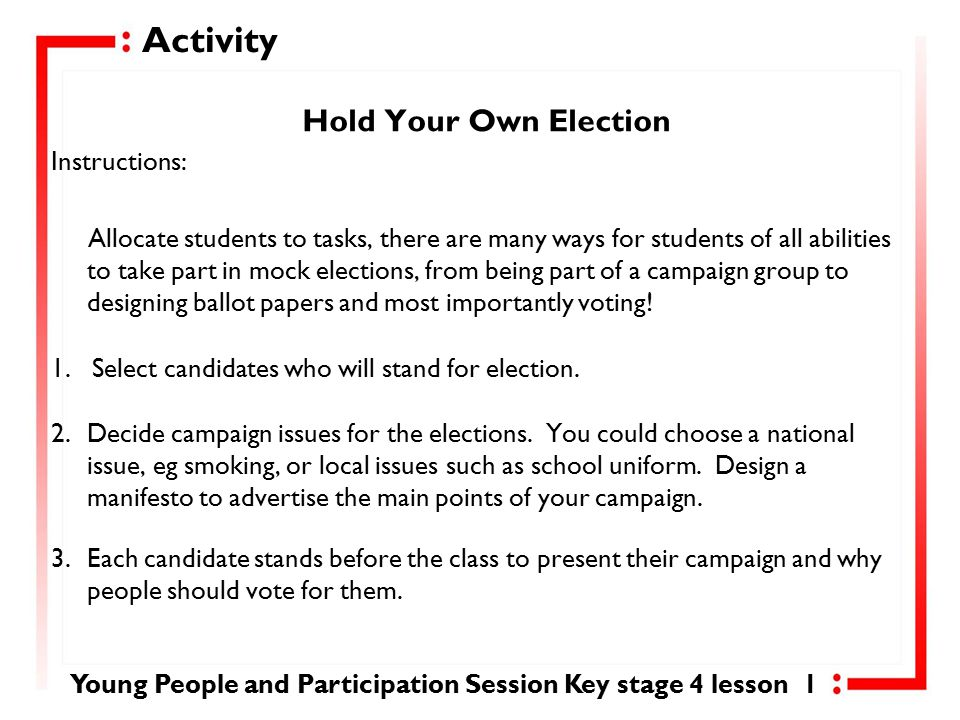 Activity Hold Your Own Election Instructions: Allocate students to tasks, there are many ways for students of all abilities to take part in mock elections, from being part of a campaign group to designing ballot papers and most importantly voting.
