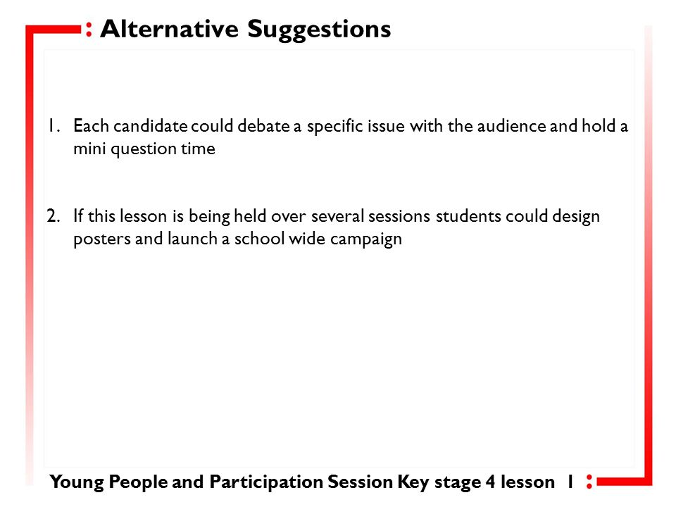 Lesson Outcome Everyone should…Most people should… Some people should… Skill: Make a decision on who to vote for and cast their vote Skill: Assist with a campaign by designing posters and debate on campaign issues Skill: Stand for election, design a manifesto and campaign on the issue they have chosen Everyone in our lesson today should: Be aware that every action we take involves a political decision Most people in our lesson today should: Understand why we vote and the voting process Some people in our lesson today should: Identify something they would like to change and be confident to proceed further and stand for election to campaign for change Young People and Participation Session Key stage 4 lesson 1