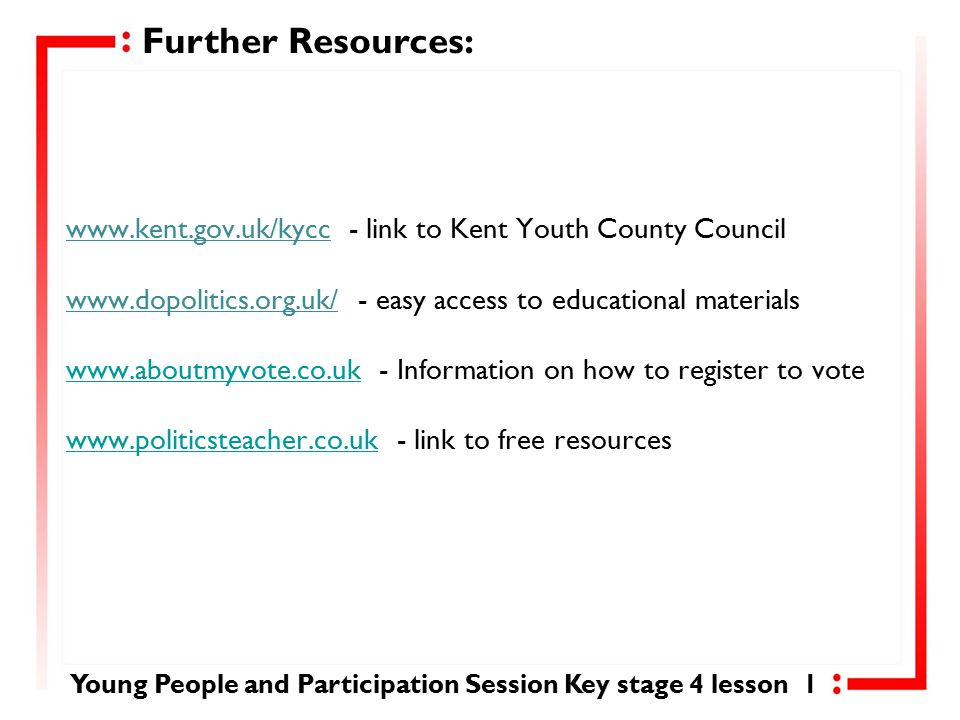 www.kent.gov.uk/kycc - link to Kent Youth County Council www.dopolitics.org.uk/ - easy access to educational materials www.aboutmyvote.co.uk - Information on how to register to vote www.politicsteacher.co.uk - link to free resources www.aboutmyvote.co.uk www.politicsteacher.co.uk Further Resources: Young People and Participation Session Key stage 4 lesson 1
