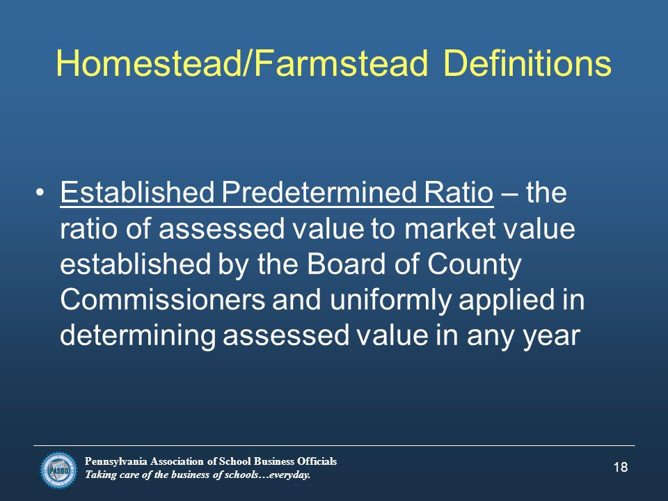 Pennsylvania Association of School Business Officials Taking care of the business of schools…everyday. 18 Homestead/Farmstead Definitions Established