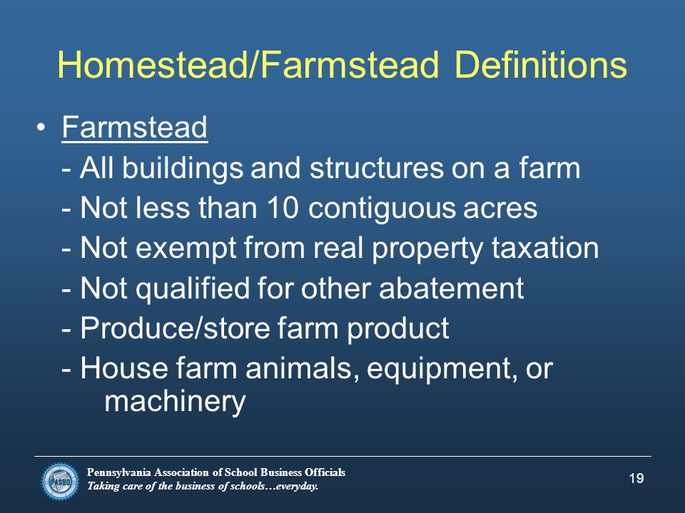 Pennsylvania Association of School Business Officials Taking care of the business of schools…everyday. 19 Homestead/Farmstead Definitions Farmstead -