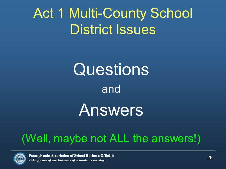 Pennsylvania Association of School Business Officials Taking care of the business of schools…everyday. 26 Act 1 Multi-County School District Issues Qu