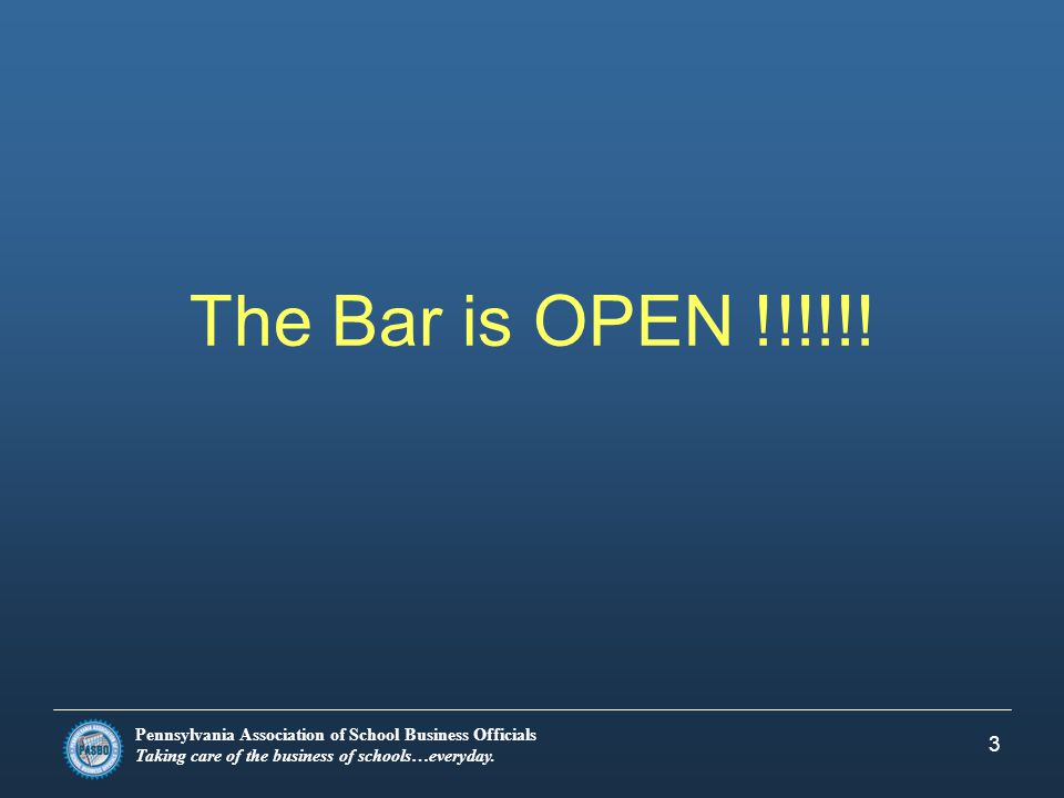 Pennsylvania Association of School Business Officials Taking care of the business of schools…everyday. 3 The Bar is OPEN !!!!!!