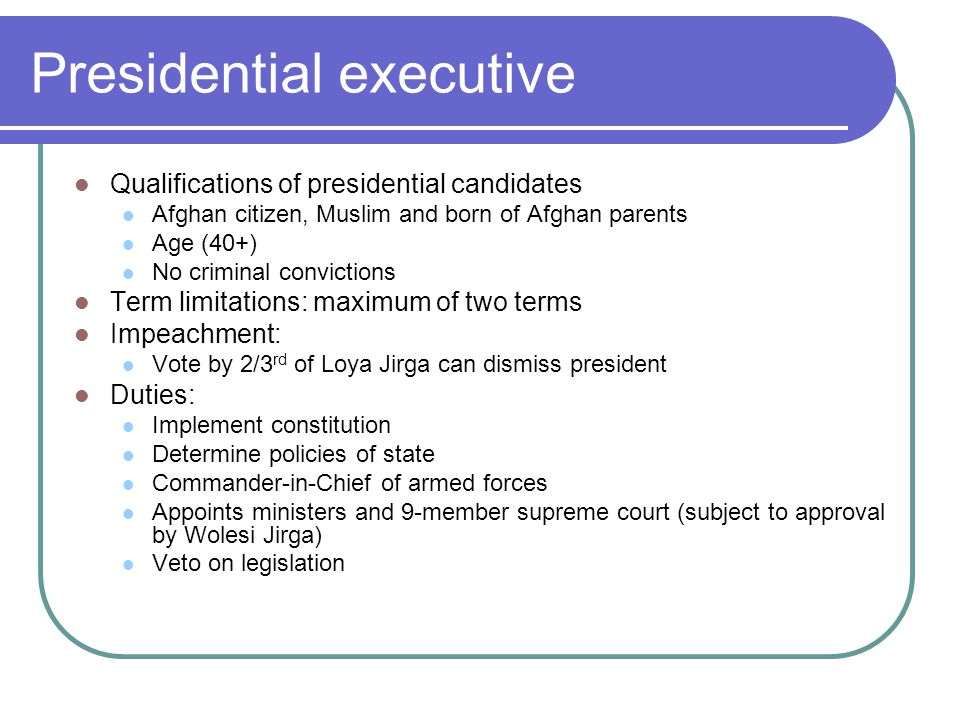 Presidential executive Qualifications of presidential candidates Afghan citizen, Muslim and born of Afghan parents Age (40+) No criminal convictions T