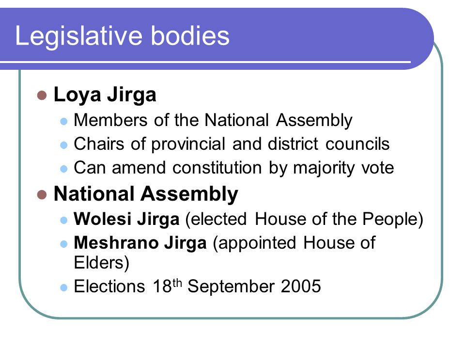 Legislative bodies Loya Jirga Members of the National Assembly Chairs of provincial and district councils Can amend constitution by majority vote National Assembly Wolesi Jirga (elected House of the People) Meshrano Jirga (appointed House of Elders) Elections 18 th September 2005
