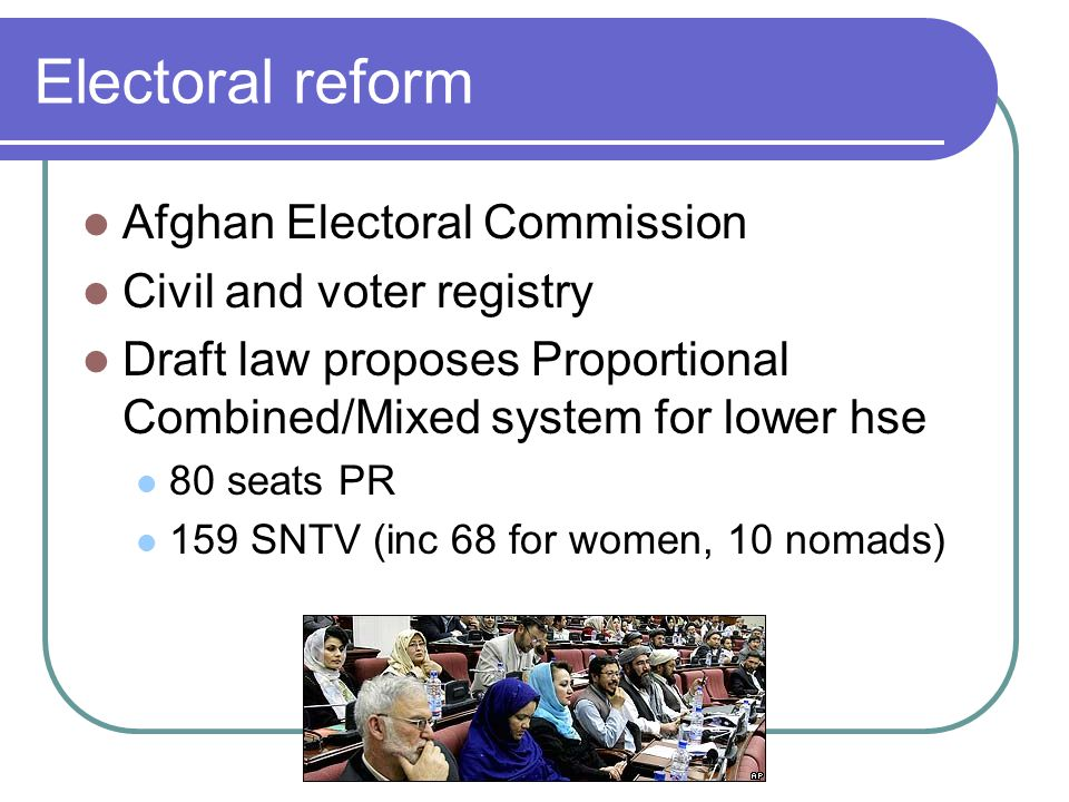 Electoral reform Afghan Electoral Commission Civil and voter registry Draft law proposes Proportional Combined/Mixed system for lower hse 80 seats PR 159 SNTV (inc 68 for women, 10 nomads)