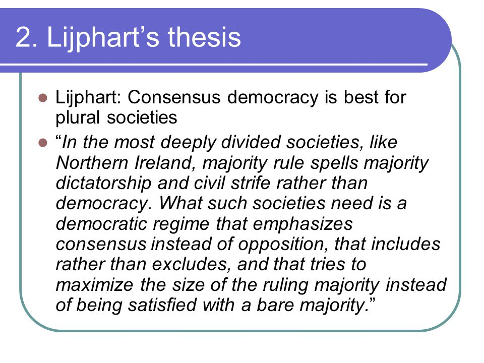 "2. Lijphart's thesis Lijphart: Consensus democracy is best for plural societies ""In the most deeply divided societies, like Northern Ireland, majority"
