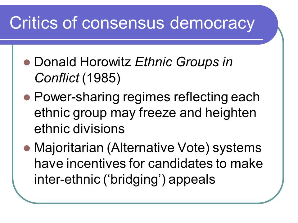 Critics of consensus democracy Donald Horowitz Ethnic Groups in Conflict (1985) Power-sharing regimes reflecting each ethnic group may freeze and heig