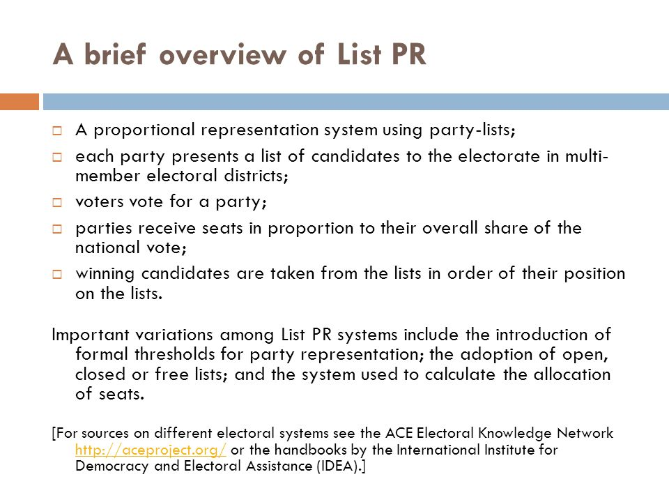 A brief overview of List PR  A proportional representation system using party-lists;  each party presents a list of candidates to the electorate in multi- member electoral districts;  voters vote for a party;  parties receive seats in proportion to their overall share of the national vote;  winning candidates are taken from the lists in order of their position on the lists.