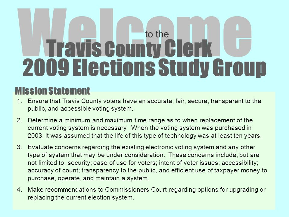 2009 Elections Study Group Welcome to the Travis County Clerk 1.Ensure that Travis County voters have an accurate, fair, secure, transparent to the public, and accessible voting system.