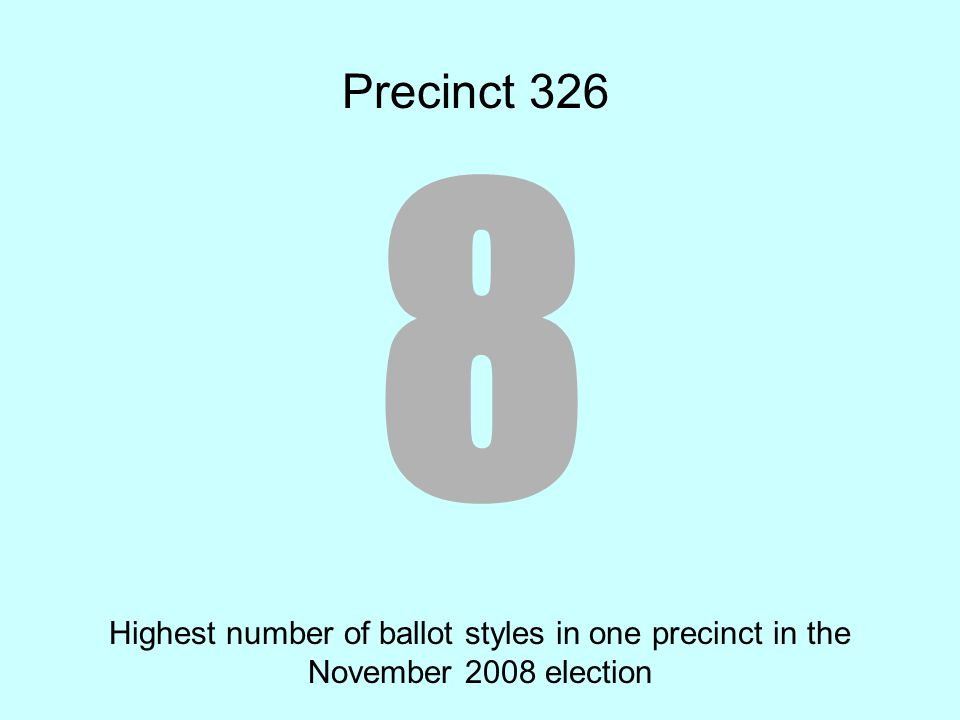 8 Highest number of ballot styles in one precinct in the November 2008 election Precinct 326