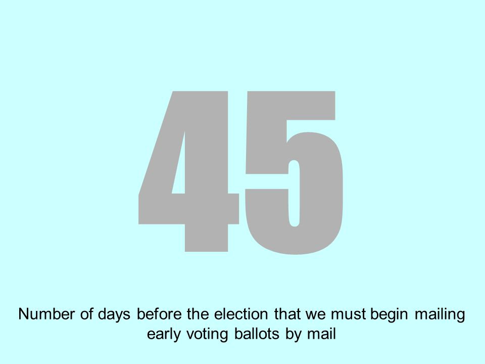 45 Number of days before the election that we must begin mailing early voting ballots by mail