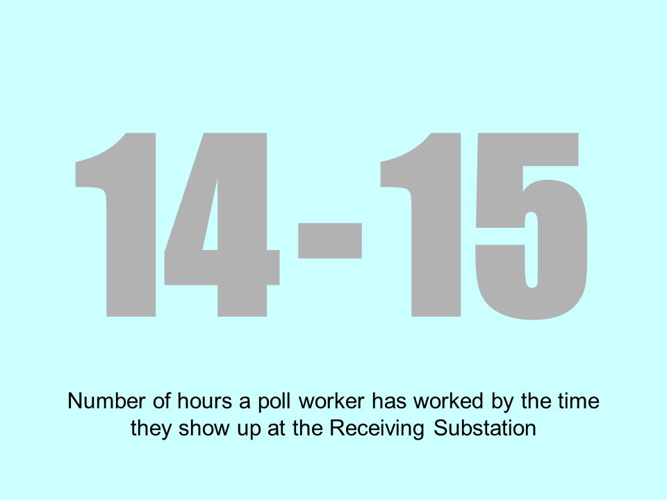 14 - 15 Number of hours a poll worker has worked by the time they show up at the Receiving Substation