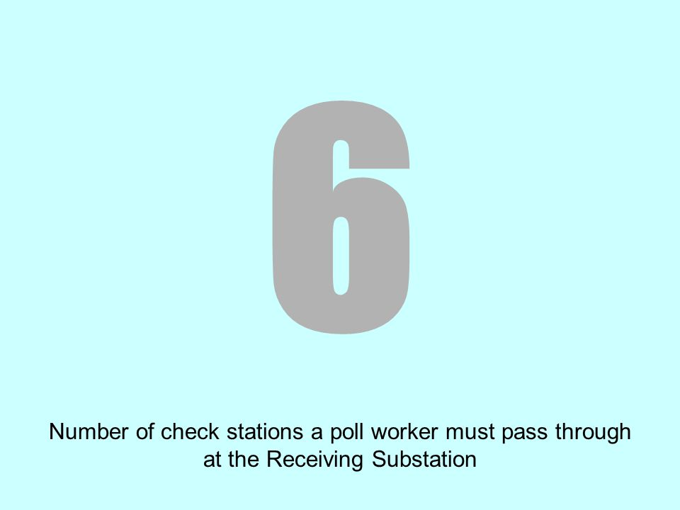 6 Number of check stations a poll worker must pass through at the Receiving Substation