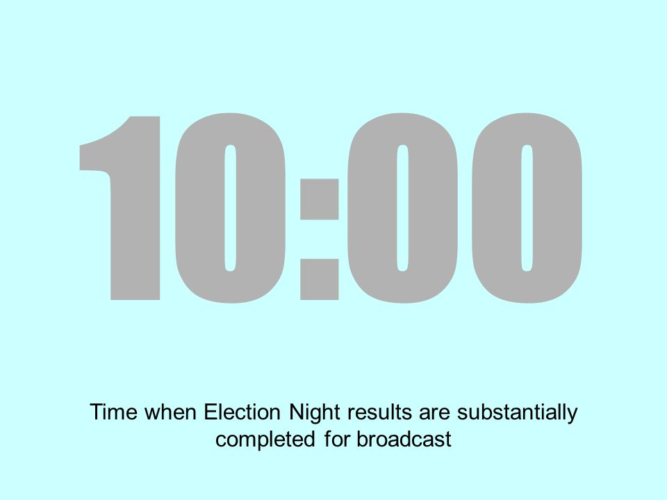 10:00 Time when Election Night results are substantially completed for broadcast