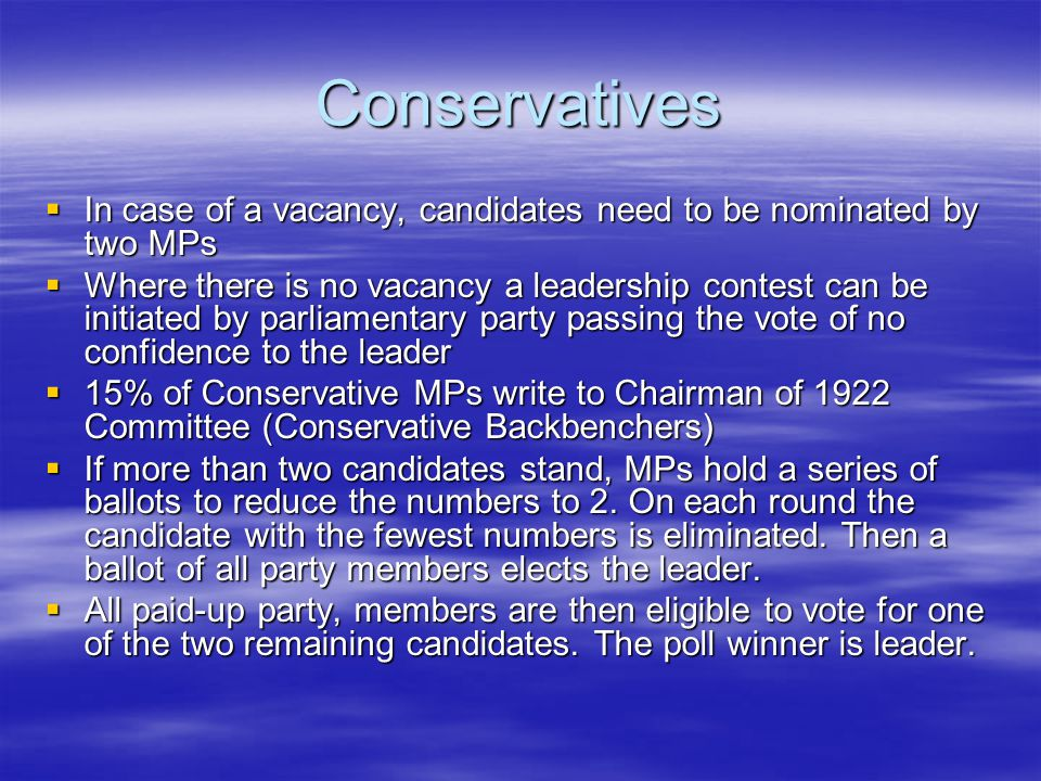 Conservatives  In case of a vacancy, candidates need to be nominated by two MPs  Where there is no vacancy a leadership contest can be initiated by parliamentary party passing the vote of no confidence to the leader  15% of Conservative MPs write to Chairman of 1922 Committee (Conservative Backbenchers)  If more than two candidates stand, MPs hold a series of ballots to reduce the numbers to 2.