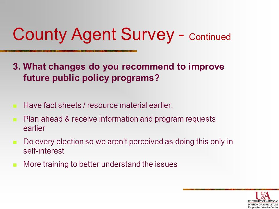County Agent Survey - Continued 3. What changes do you recommend to improve future public policy programs? Have fact sheets / resource material earlie