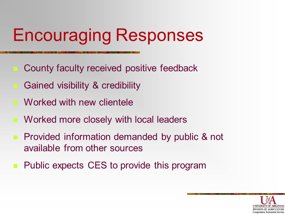 Encouraging Responses County faculty received positive feedback Gained visibility & credibility Worked with new clientele Worked more closely with local leaders Provided information demanded by public & not available from other sources Public expects CES to provide this program