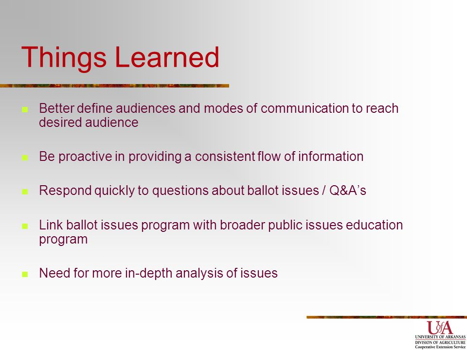 Things Learned Better define audiences and modes of communication to reach desired audience Be proactive in providing a consistent flow of information Respond quickly to questions about ballot issues / Q&A's Link ballot issues program with broader public issues education program Need for more in-depth analysis of issues