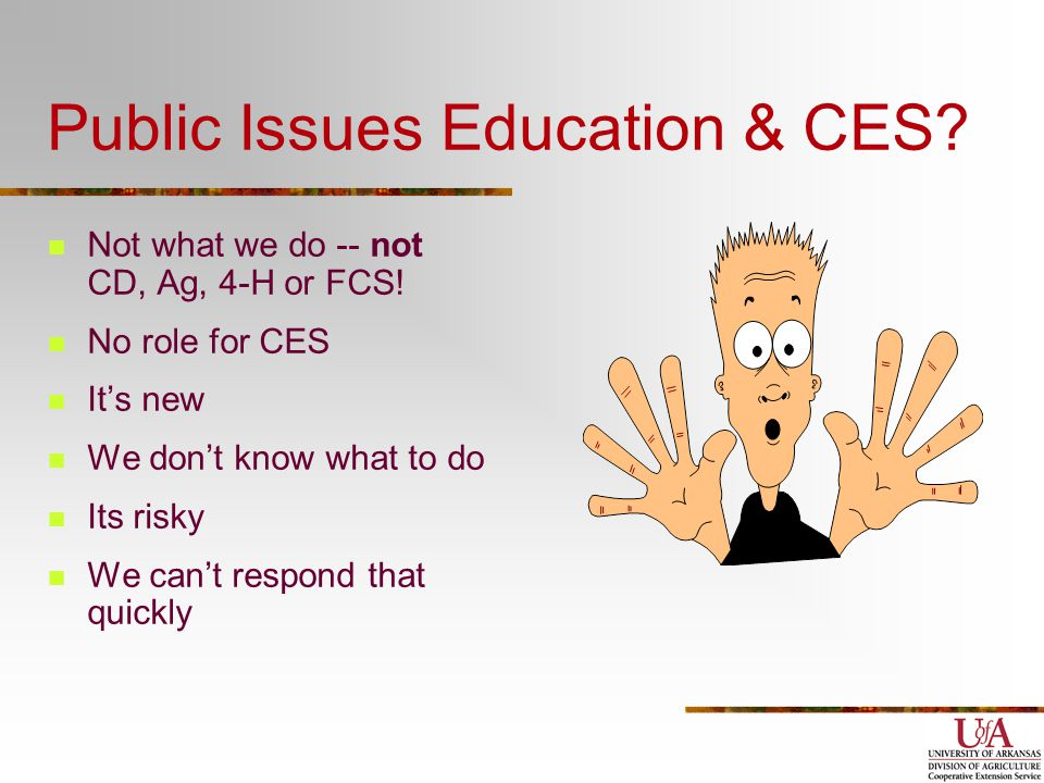 Public Issues Education & CES? Not what we do -- not CD, Ag, 4-H or FCS! No role for CES It's new We don't know what to do Its risky We can't respond