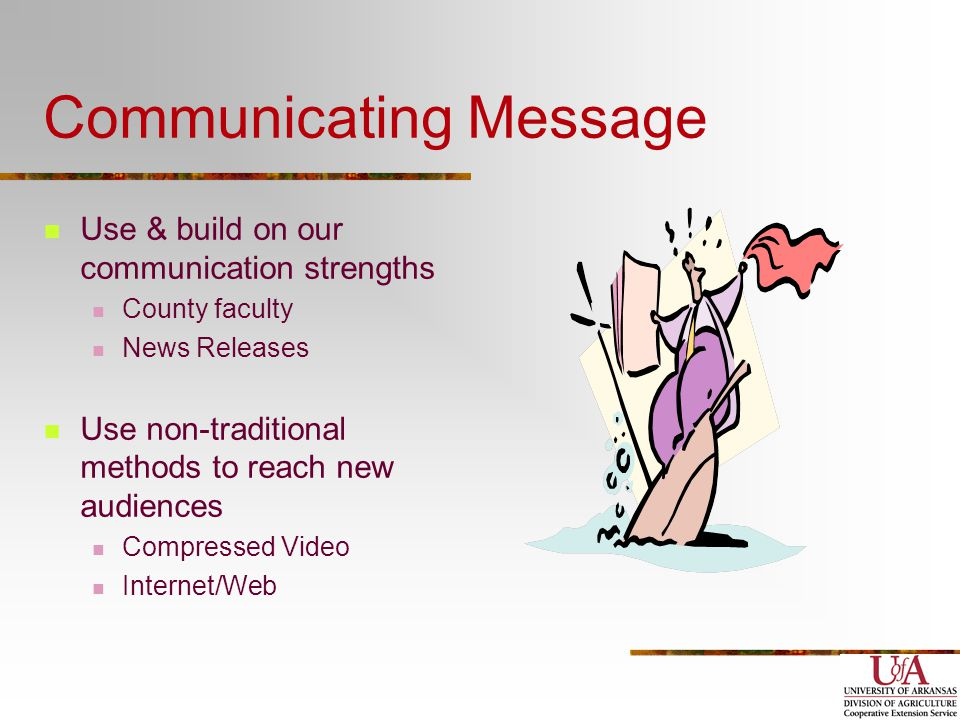 Communicating Message Use & build on our communication strengths County faculty News Releases Use non-traditional methods to reach new audiences Compressed Video Internet/Web